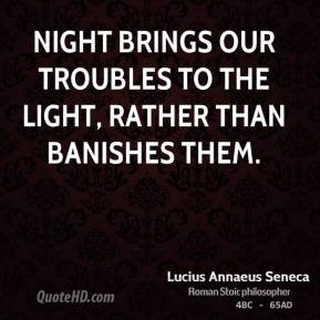 Night brings our troubles to the light, rather than banishes them.