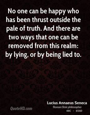 Lucius Annaeus Seneca - No one can be happy who has been thrust outside the pale of truth. And there are two ways that one can be removed from this realm: by lying, or by being lied to.