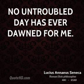 No untroubled day has ever dawned for me.