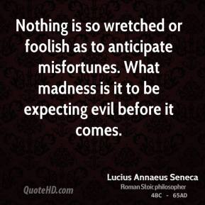 Lucius Annaeus Seneca - Nothing is so wretched or foolish as to anticipate misfortunes. What madness is it to be expecting evil before it comes.