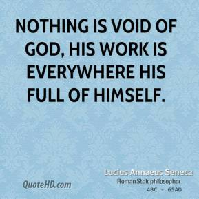 Lucius Annaeus Seneca - Nothing is void of God, his work is everywhere his full of himself.
