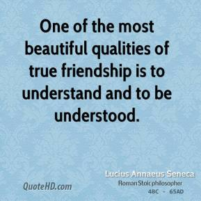 Lucius Annaeus Seneca - One of the most beautiful qualities of true friendship is to understand and to be understood.