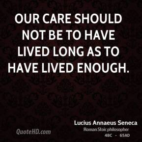 Our care should not be to have lived long as to have lived enough.