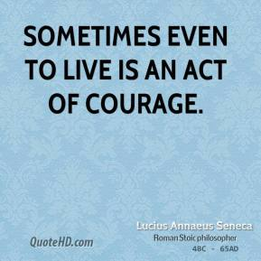 Lucius Annaeus Seneca - Sometimes even to live is an act of courage.