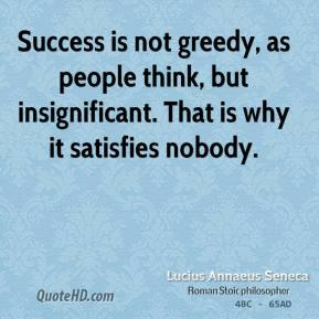 Lucius Annaeus Seneca - Success is not greedy, as people think, but insignificant. That is why it satisfies nobody.