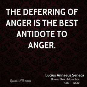 The deferring of anger is the best antidote to anger.