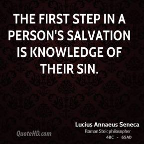 Lucius Annaeus Seneca - The first step in a person's salvation is knowledge of their sin.