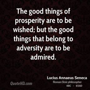 Lucius Annaeus Seneca - The good things of prosperity are to be wished; but the good things that belong to adversity are to be admired.