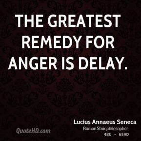 Lucius Annaeus Seneca - The greatest remedy for anger is delay.