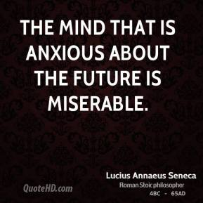 Lucius Annaeus Seneca - The mind that is anxious about the future is miserable.