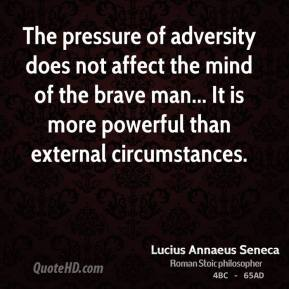 Lucius Annaeus Seneca - The pressure of adversity does not affect the mind of the brave man... It is more powerful than external circumstances.