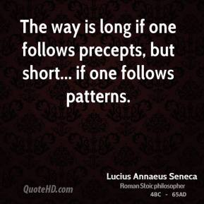 Lucius Annaeus Seneca - The way is long if one follows precepts, but short... if one follows patterns.