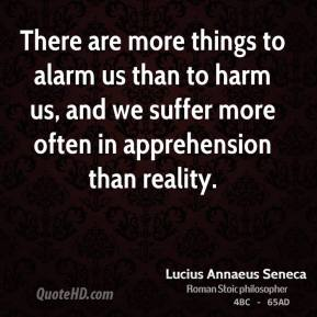 Lucius Annaeus Seneca - There are more things to alarm us than to harm us, and we suffer more often in apprehension than reality.