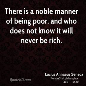 There is a noble manner of being poor, and who does not know it will never be rich.