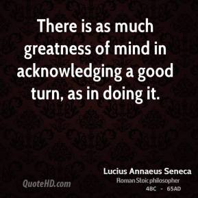 There is as much greatness of mind in acknowledging a good turn, as in doing it.