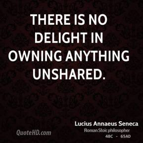 There is no delight in owning anything unshared.