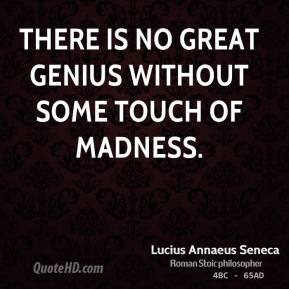 Lucius Annaeus Seneca - There is no great genius without some touch of madness.