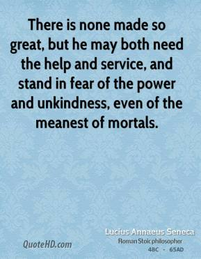 There is none made so great, but he may both need the help and service, and stand in fear of the power and unkindness, even of the meanest of mortals.