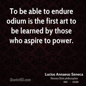 To be able to endure odium is the first art to be learned by those who aspire to power.