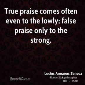 True praise comes often even to the lowly; false praise only to the strong.