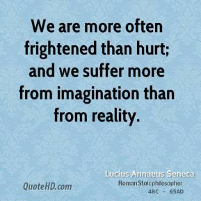 We are more often frightened than hurt; and we suffer more from imagination than from reality.