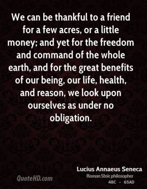 We can be thankful to a friend for a few acres, or a little money; and yet for the freedom and command of the whole earth, and for the great benefits of our being, our life, health, and reason, we look upon ourselves as under no obligation.
