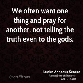 Lucius Annaeus Seneca - We often want one thing and pray for another, not telling the truth even to the gods.