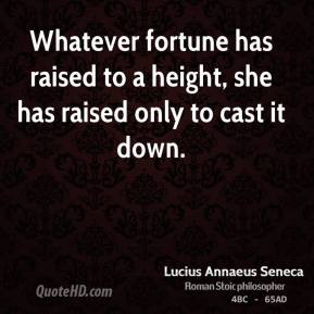 Whatever fortune has raised to a height, she has raised only to cast it down.