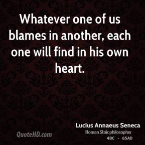 Whatever one of us blames in another, each one will find in his own heart.