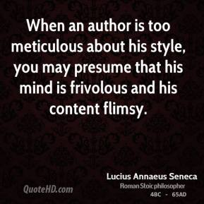 When an author is too meticulous about his style, you may presume that his mind is frivolous and his content flimsy.