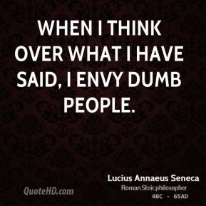 Lucius Annaeus Seneca - When I think over what I have said, I envy dumb people.