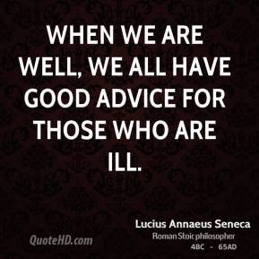 When we are well, we all have good advice for those who are ill.