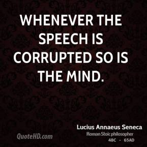 Lucius Annaeus Seneca - Whenever the speech is corrupted so is the mind.