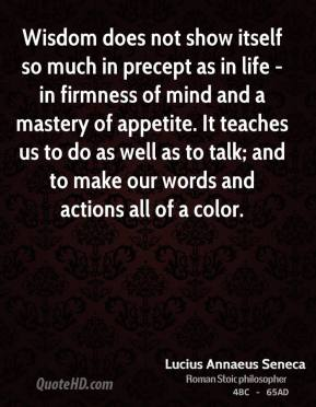 Lucius Annaeus Seneca - Wisdom does not show itself so much in precept as in life - in firmness of mind and a mastery of appetite. It teaches us to do as well as to talk; and to make our words and actions all of a color.