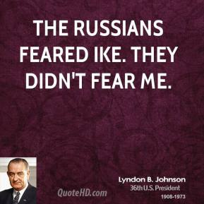 The Russians feared Ike. They didn't fear me.