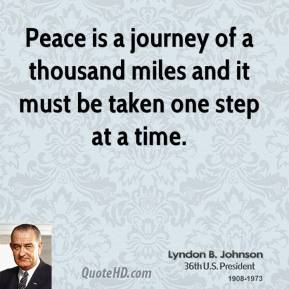 Lyndon B. Johnson - Peace is a journey of a thousand miles and it must be taken one step at a time.