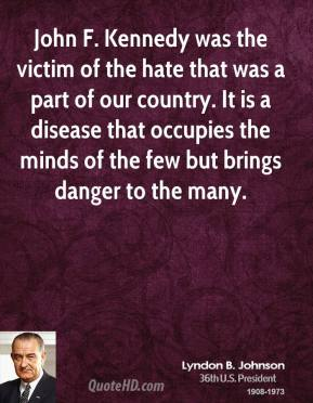 Lyndon B. Johnson - John F. Kennedy was the victim of the hate that was a part of our country. It is a disease that occupies the minds of the few but brings danger to the many.