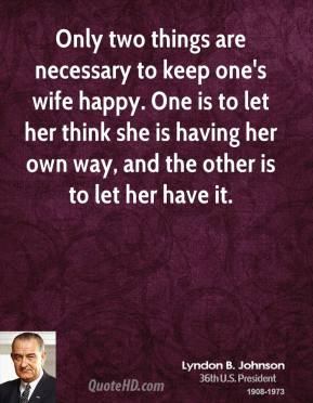 Only two things are necessary to keep one's wife happy. One is to let her think she is having her own way, and the other is to let her have it.