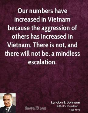 Our numbers have increased in Vietnam because the aggression of others has increased in Vietnam. There is not, and there will not be, a mindless escalation.