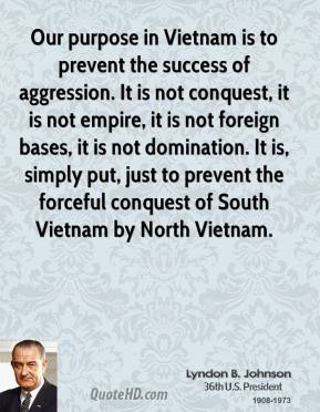 Lyndon B. Johnson - Our purpose in Vietnam is to prevent the success of aggression. It is not conquest, it is not empire, it is not foreign bases, it is not domination. It is, simply put, just to prevent the forceful conquest of South Vietnam by North Vietnam.