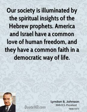 Lyndon B. Johnson - Our society is illuminated by the spiritual insights of the Hebrew prophets. America and Israel have a common love of human freedom, and they have a common faith in a democratic way of life.