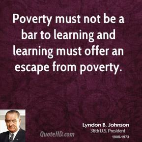 Lyndon B. Johnson - Poverty must not be a bar to learning and learning must offer an escape from poverty.