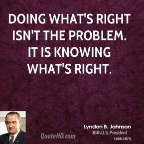Doing what's right isn't the problem. It is knowing what's right.