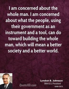 Lyndon B. Johnson - I am concerned about the whole man. I am concerned about what the people, using their government as an instrument and a tool, can do toward building the whole man, which will mean a better society and a better world.