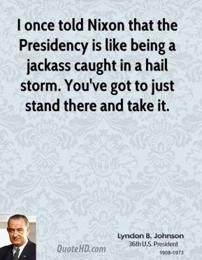 I once told Nixon that the Presidency is like being a jackass caught in a hail storm. You've got to just stand there and take it.