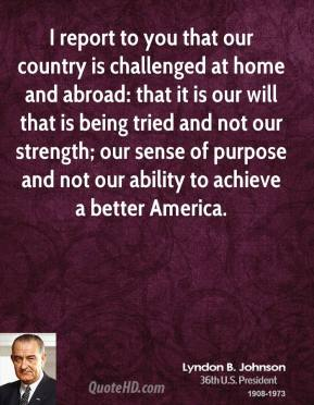 I report to you that our country is challenged at home and abroad: that it is our will that is being tried and not our strength; our sense of purpose and not our ability to achieve a better America.