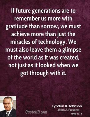 If future generations are to remember us more with gratitude than sorrow, we must achieve more than just the miracles of technology. We must also leave them a glimpse of the world as it was created, not just as it looked when we got through with it.