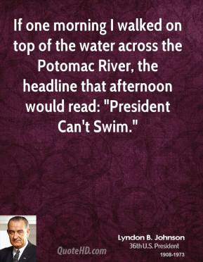 "Lyndon B. Johnson - If one morning I walked on top of the water across the Potomac River, the headline that afternoon would read: ""President Can't Swim."""
