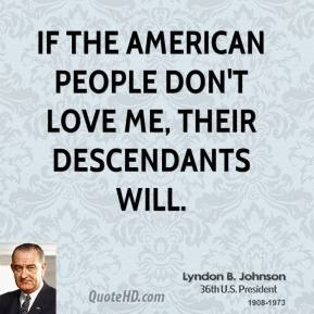 If the American people don't love me, their descendants will.