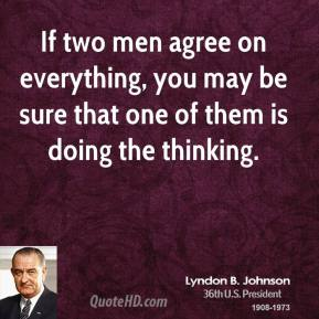 If two men agree on everything, you may be sure that one of them is doing the thinking.